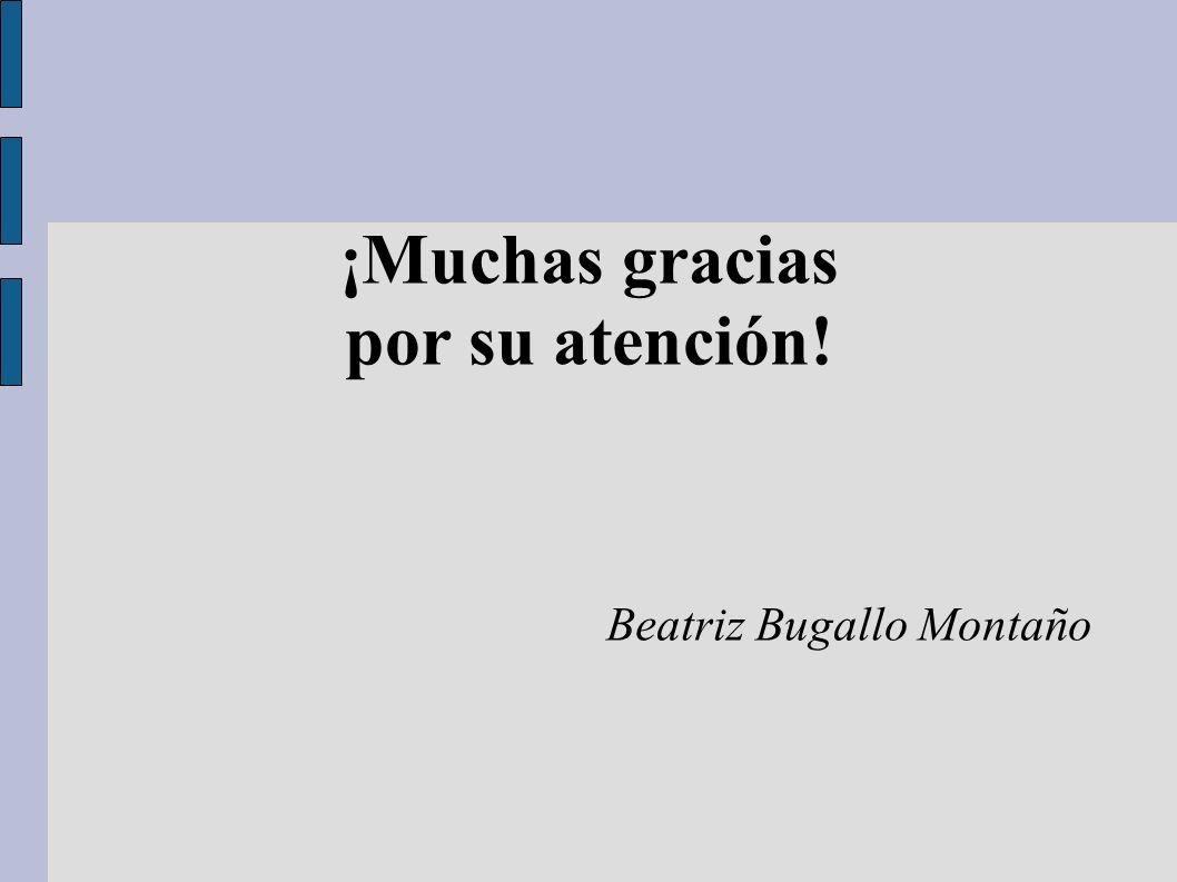 ¡Muchas gracias por su atención! Beatriz Bugallo Montaño