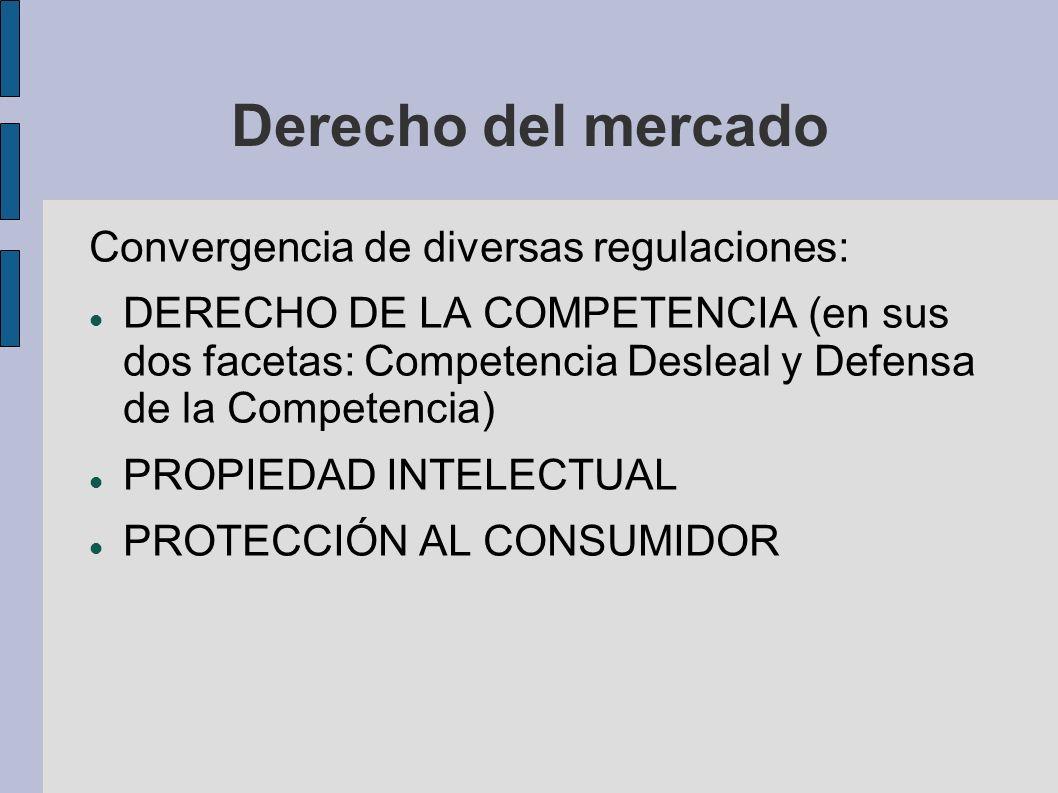 Derecho del mercado Convergencia de diversas regulaciones: DERECHO DE LA COMPETENCIA (en sus dos facetas: Competencia Desleal y Defensa de la Competen