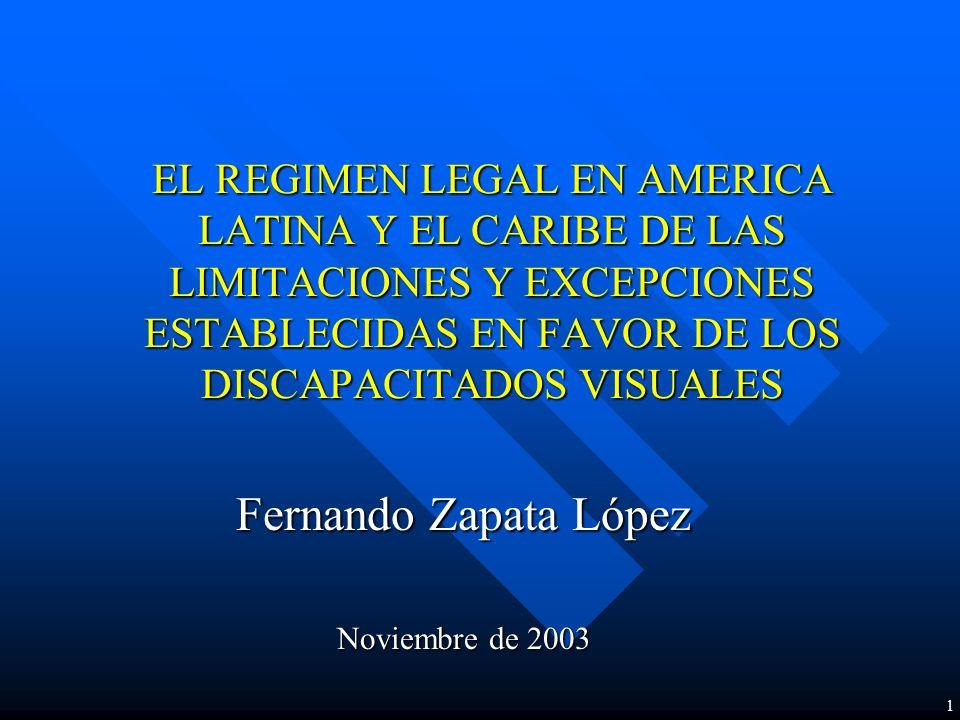 EL REGIMEN LEGAL EN AMERICA LATINA Y EL CARIBE DE LAS LIMITACIONES Y EXCEPCIONES ESTABLECIDAS EN FAVOR DE LOS DISCAPACITADOS VISUALES Fernando Zapata López Noviembre de 2003 1