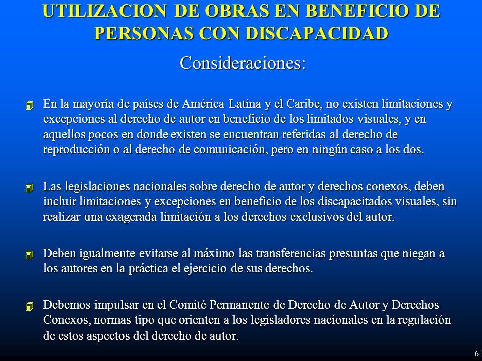 UTILIZACION DE OBRAS EN BENEFICIO DE PERSONAS CON DISCAPACIDAD Consideraciones: 4 En la mayoría de países de América Latina y el Caribe, no existen limitaciones y excepciones al derecho de autor en beneficio de los limitados visuales, y en aquellos pocos en donde existen se encuentran referidas al derecho de reproducción o al derecho de comunicación, pero en ningún caso a los dos.