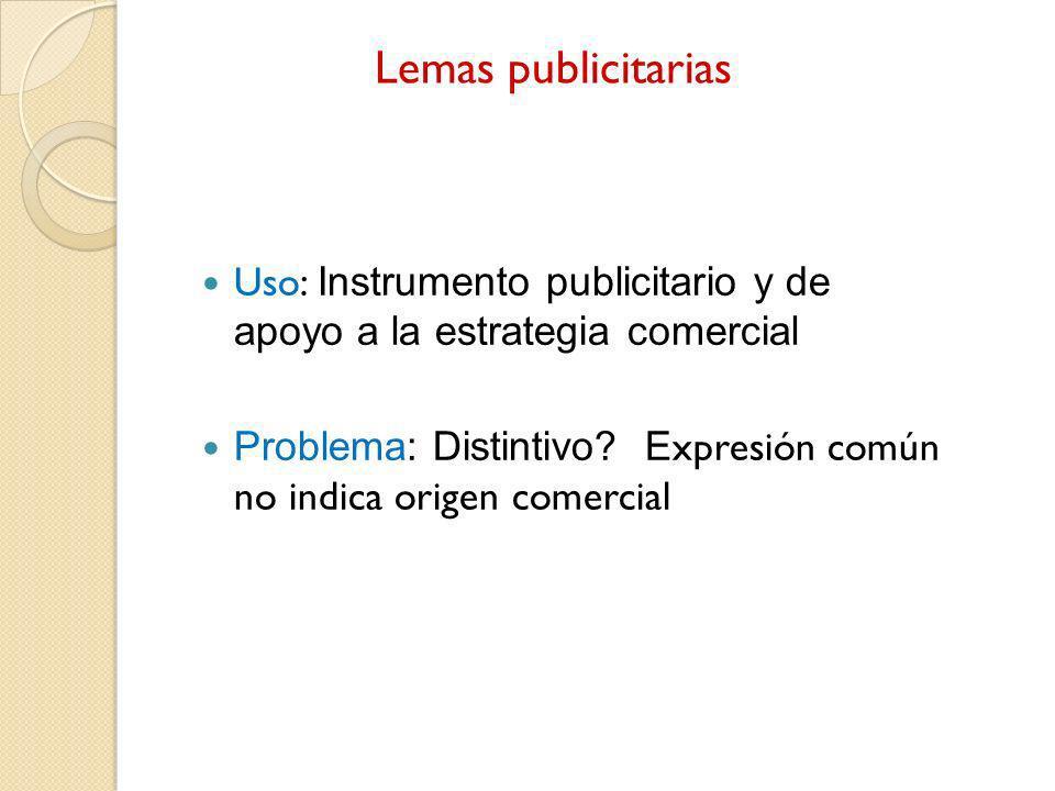 Lemas publicitarias Uso: Instrumento publicitario y de apoyo a la estrategia comercial Problema: Distintivo? E xpresión común no indica origen comerci