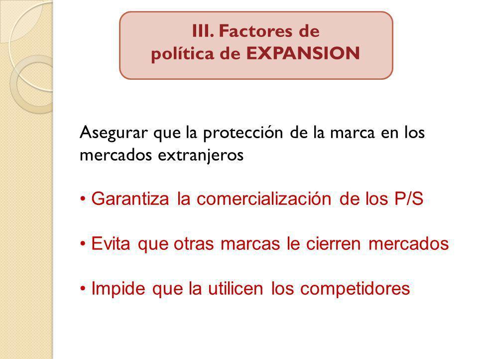 III. Factores de política de EXPANSION Asegurar que la protección de la marca en los mercados extranjeros Garantiza la comercialización de los P/S Evi