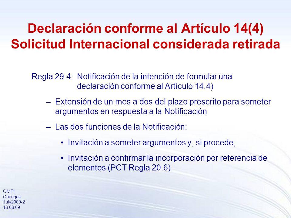 OMPI Changes July2009-2 16.06.09 Declaración conforme al Artículo 14(4) Solicitud Internacional considerada retirada Regla 29.4:Notificación de la intención de formular una declaración conforme al Artículo 14.4) –Extensión de un mes a dos del plazo prescrito para someter argumentos en respuesta a la Notificación –Las dos funciones de la Notificación: Invitación a someter argumentos y, si procede, Invitación a confirmar la incorporación por referencia de elementos (PCT Regla 20.6)