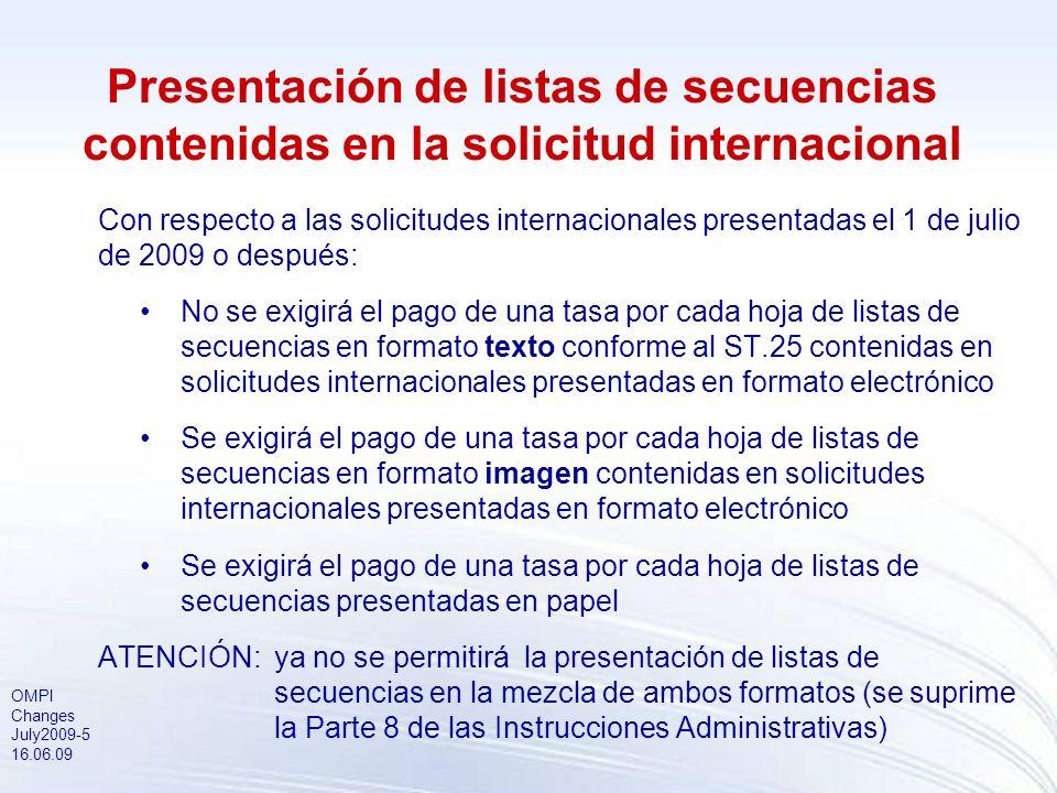 OMPI Changes July2009-5 16.06.09 Presentación de listas de secuencias contenidas en la solicitud internacional Con respecto a las solicitudes internacionales presentadas el 1 de julio de 2009 o después: No se exigirá el pago de una tasa por cada hoja de listas de secuencias en formato texto conforme al ST.25 contenidas en solicitudes internacionales presentadas en formato electrónico Se exigirá el pago de una tasa por cada hoja de listas de secuencias en formato imagen contenidas en solicitudes internacionales presentadas en formato electrónico Se exigirá el pago de una tasa por cada hoja de listas de secuencias presentadas en papel ATENCIÓN:ya no se permitirá la presentación de listas de secuencias en la mezcla de ambos formatos (se suprime la Parte 8 de las Instrucciones Administrativas)