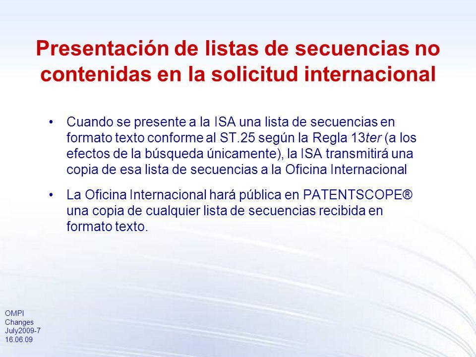 OMPI Changes July2009-7 16.06.09 Presentación de listas de secuencias no contenidas en la solicitud internacional Cuando se presente a la ISA una lista de secuencias en formato texto conforme al ST.25 según la Regla 13ter (a los efectos de la búsqueda únicamente), la ISA transmitirá una copia de esa lista de secuencias a la Oficina Internacional La Oficina Internacional hará pública en PATENTSCOPE® una copia de cualquier lista de secuencias recibida en formato texto.