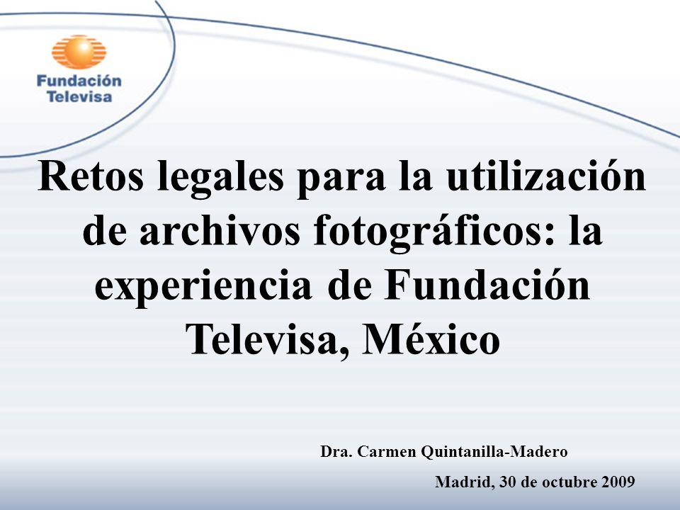 Retos legales para la utilización de archivos fotográficos: la experiencia de Fundación Televisa, México Dra. Carmen Quintanilla-Madero Madrid, 30 de
