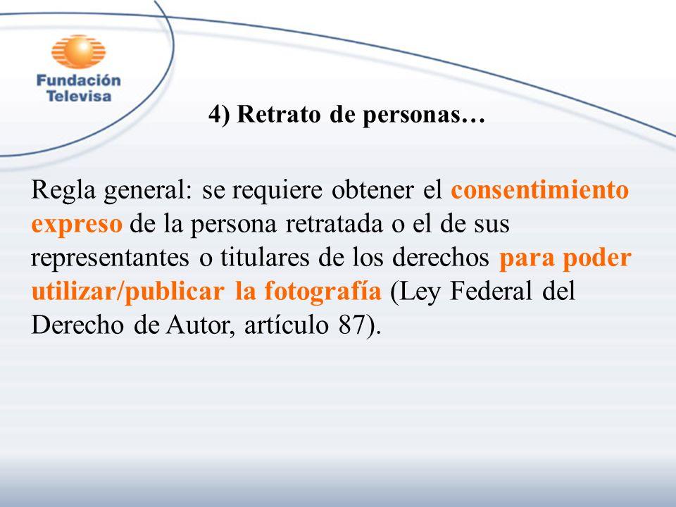 4) Retrato de personas… Regla general: se requiere obtener el consentimiento expreso de la persona retratada o el de sus representantes o titulares de