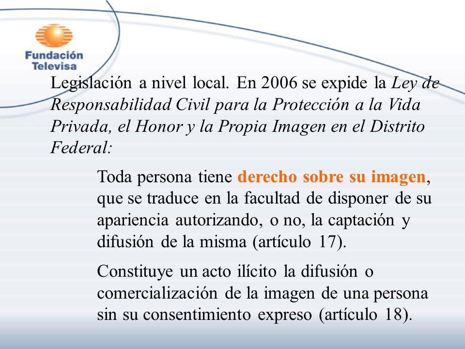 Legislación a nivel local. En 2006 se expide la Ley de Responsabilidad Civil para la Protección a la Vida Privada, el Honor y la Propia Imagen en el D