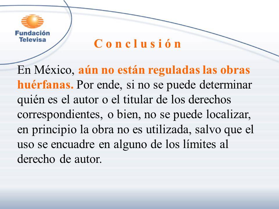 C o n c l u s i ó n En México, aún no están reguladas las obras huérfanas. Por ende, si no se puede determinar quién es el autor o el titular de los d