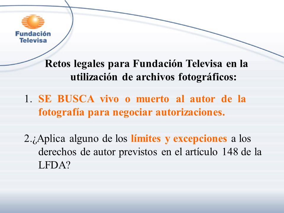 Retos legales para Fundación Televisa en la utilización de archivos fotográficos: 1.SE BUSCA vivo o muerto al autor de la fotografía para negociar aut