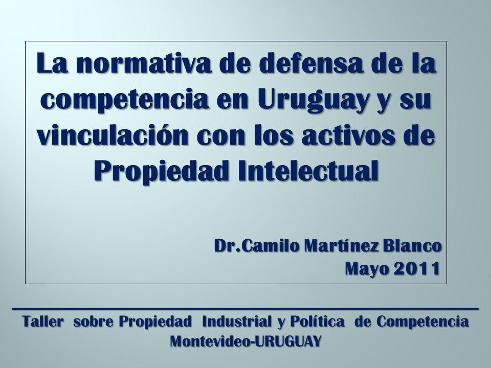 _________________________________________________________ Taller sobre Propiedad Industrial y Política de Competencia Montevideo-URUGUAY La normativa de defensa de la competencia en Uruguay y su vinculación con los activos de Propiedad Intelectual Dr.Camilo Martínez Blanco Mayo 2011
