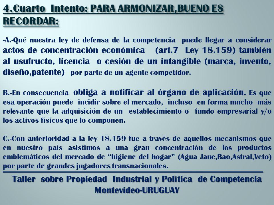 _________________________________________________________ Taller sobre Propiedad Industrial y Política de Competencia Montevideo-URUGUAY 4.Cuarto Intento: PARA ARMONIZAR,BUENO ES RECORDAR: -A.-Qué nuestra ley de defensa de la competencia puede llegar a considerar actos de concentración económica (art.7 Ley 18.159) también al usufructo, licencia o cesión de un intangible (marca, invento, diseño,patente) por parte de un agente competidor.