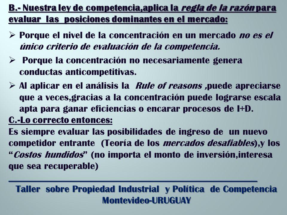 B.- Nuestra ley de competencia,aplica la regla de la razón para evaluar las posiciones dominantes en el mercado: Porque el nivel de la concentración en un mercado no es el único criterio de evaluación de la competencia.