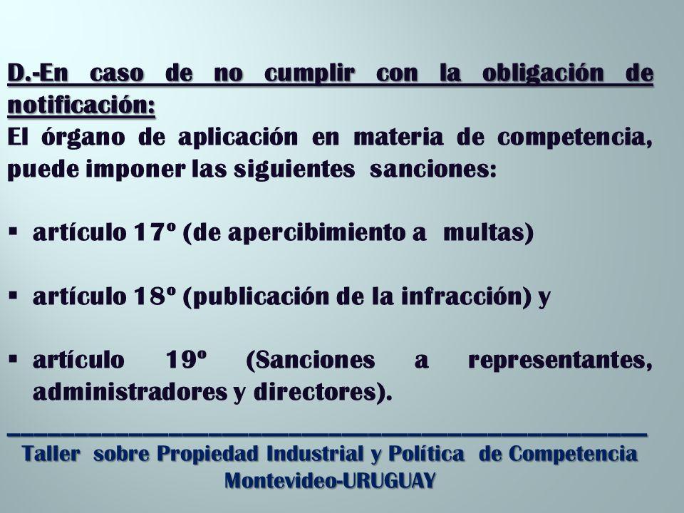 D.-En caso de no cumplir con la obligación de notificación: El órgano de aplicación en materia de competencia, puede imponer las siguientes sanciones: artículo 17º (de apercibimiento a multas) artículo 18º (publicación de la infracción) y artículo 19º (Sanciones a representantes, administradores y directores).________________________________________________ Taller sobre Propiedad Industrial y Política de Competencia Montevideo-URUGUAY