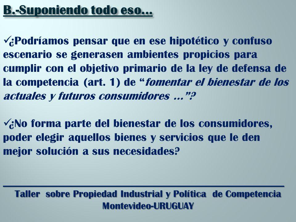 _________________________________________________________ Taller sobre Propiedad Industrial y Política de Competencia Montevideo-URUGUAY B.-Suponiendo todo eso...