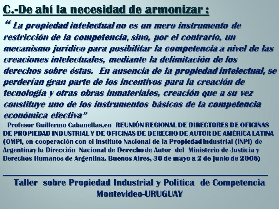 _________________________________________________________ Taller sobre Propiedad Industrial y Política de Competencia Montevideo-URUGUAY C.-De ahí la necesidad de armonizar : La propiedad intelectual no es un mero instrumento de restricción de la competencia, sino, por el contrario, un mecanismo jurídico para posibilitar la competencia a nivel de las creaciones intelectuales, mediante la delimitación de los derechos sobre éstas.