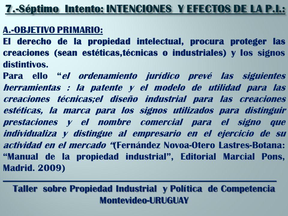 _________________________________________________________ Taller sobre Propiedad Industrial y Política de Competencia Montevideo-URUGUAY 7.-Séptimo Intento: INTENCIONES Y EFECTOS DE LA P.I.: A.-OBJETIVO PRIMARIO: El derecho de la propiedad intelectual, procura proteger las creaciones (sean estéticas,técnicas o industriales) y los signos distintivos.