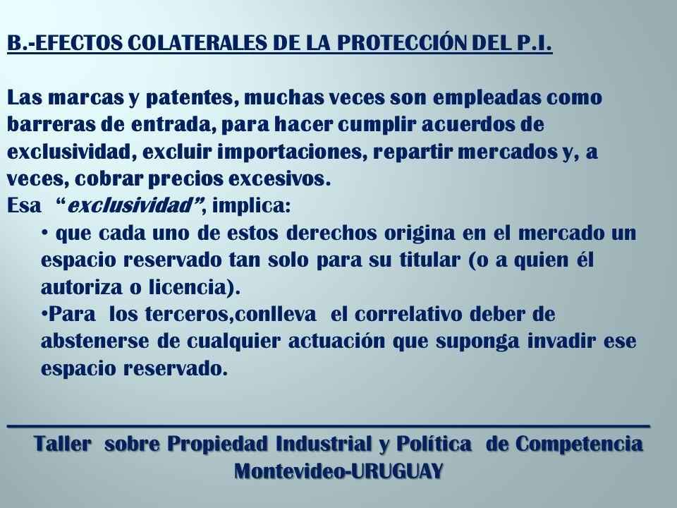 _________________________________________________________ Taller sobre Propiedad Industrial y Política de Competencia Montevideo-URUGUAY B.-EFECTOS COLATERALES DE LA PROTECCIÓN DEL P.I.