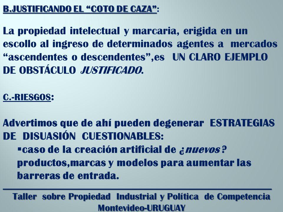 _________________________________________________________ Taller sobre Propiedad Industrial y Política de Competencia Montevideo-URUGUAY B.JUSTIFICANDO EL COTO DE CAZA B.JUSTIFICANDO EL COTO DE CAZA: La propiedad intelectual y marcaria, erigida en un escollo al ingreso de determinados agentes a mercados ascendentes o descendentes,es UN CLARO EJEMPLO DE OBSTÁCULO JUSTIFICADO.