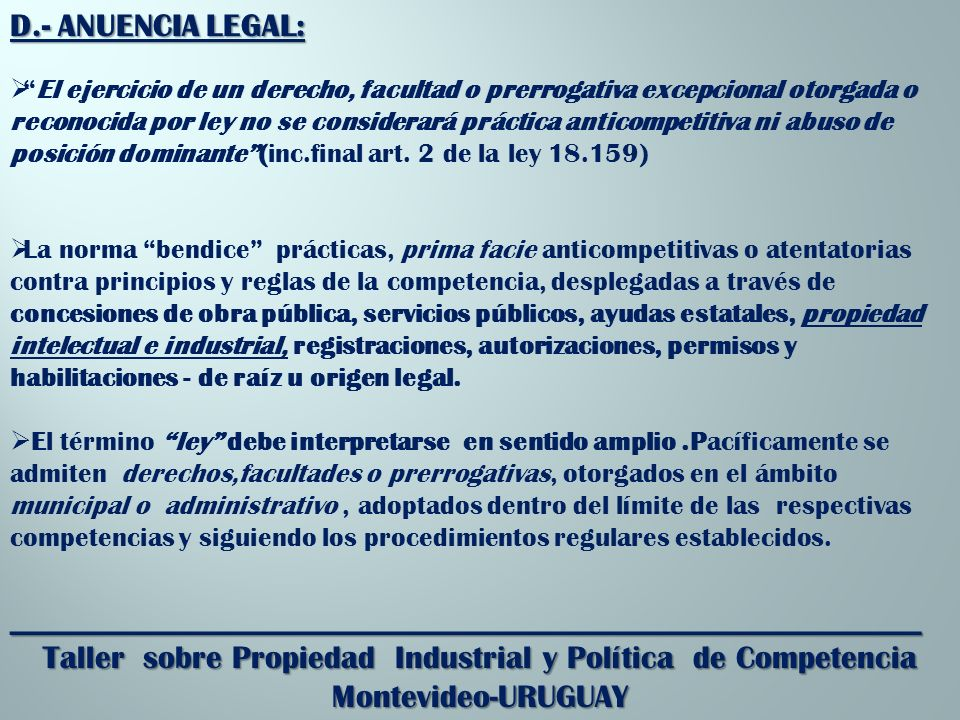 _________________________________________________________ Taller sobre Propiedad Industrial y Política de Competencia Montevideo-URUGUAY D.- ANUENCIA LEGAL: El ejercicio de un derecho, facultad o prerrogativa excepcional otorgada o reconocida por ley no se considerará práctica anticompetitiva ni abuso de posición dominante(inc.final art.