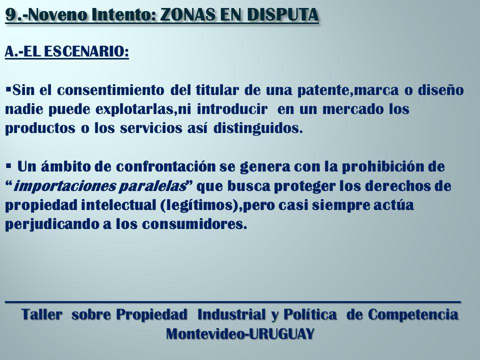 _________________________________________________________ Taller sobre Propiedad Industrial y Política de Competencia Montevideo-URUGUAY 9.-Noveno Intento: ZONAS EN DISPUTA A.-EL ESCENARIO: Sin el consentimiento del titular de una patente,marca o diseño nadie puede explotarlas,ni introducir en un mercado los productos o los servicios así distinguidos.