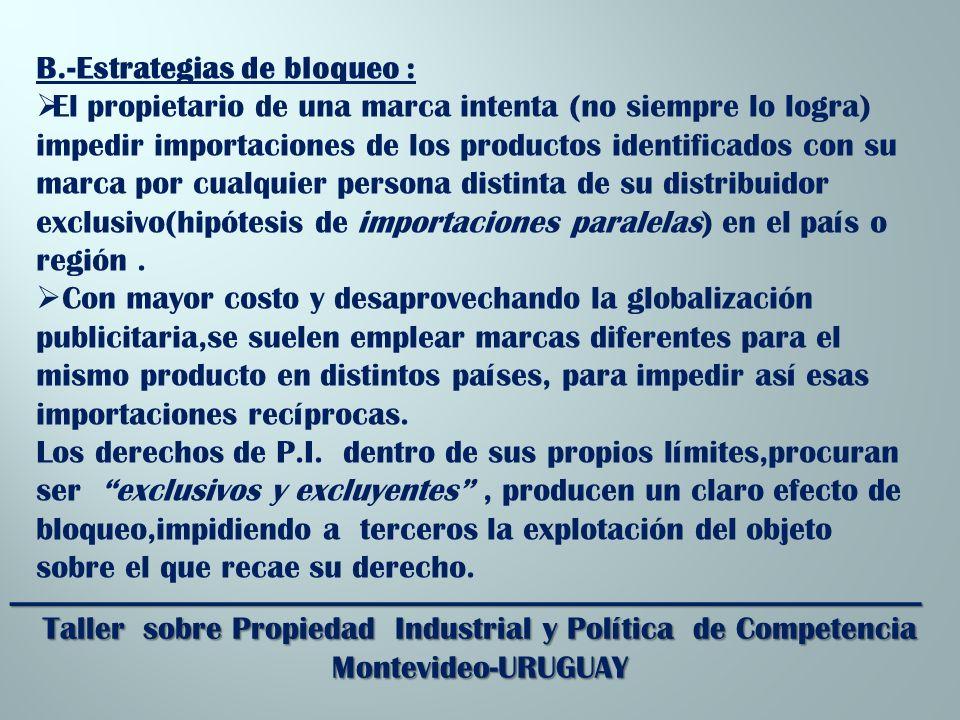 _________________________________________________________ Taller sobre Propiedad Industrial y Política de Competencia Montevideo-URUGUAY B.-Estrategias de bloqueo : El propietario de una marca intenta (no siempre lo logra) impedir importaciones de los productos identificados con su marca por cualquier persona distinta de su distribuidor exclusivo(hipótesis de importaciones paralelas) en el país o región.