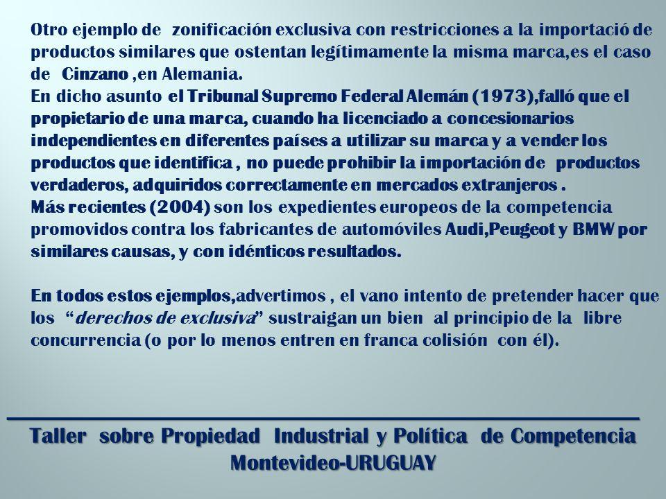 _________________________________________________________ Taller sobre Propiedad Industrial y Política de Competencia Montevideo-URUGUAY Otro ejemplo de zonificación exclusiva con restricciones a la importació de productos similares que ostentan legítimamente la misma marca,es el caso de Cinzano,en Alemania.