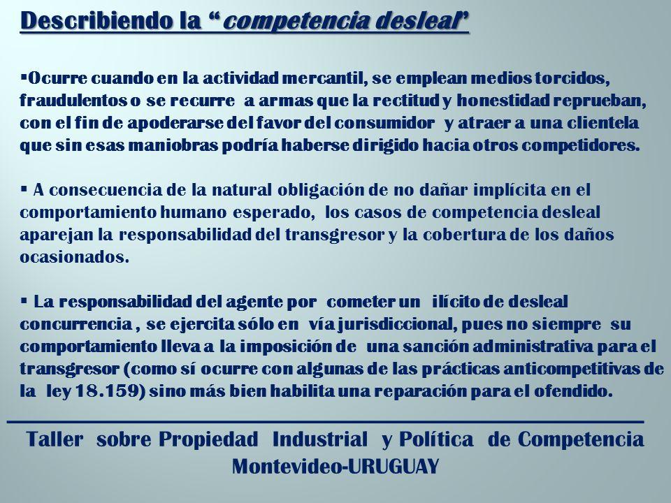 _________________________________________________________ Taller sobre Propiedad Industrial y Política de Competencia Montevideo-URUGUAY Describiendo la competencia desleal Ocurre cuando en la actividad mercantil, se emplean medios torcidos, fraudulentos o se recurre a armas que la rectitud y honestidad reprueban, con el fin de apoderarse del favor del consumidor y atraer a una clientela que sin esas maniobras podría haberse dirigido hacia otros competidores.
