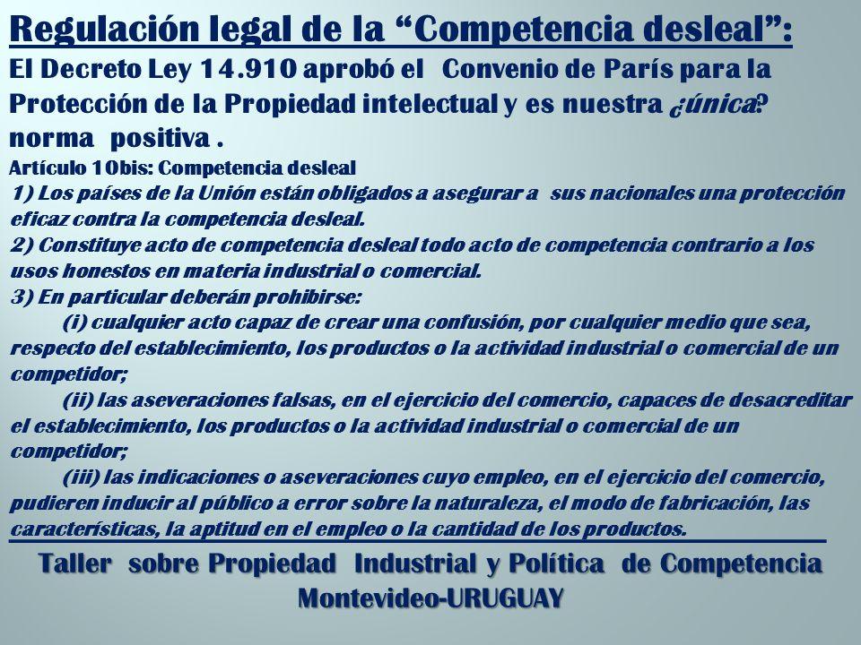 _________________________________________________________ Taller sobre Propiedad Industrial y Política de Competencia Montevideo-URUGUAY Regulación legal de la Competencia desleal: El Decreto Ley 14.910 aprobó el Convenio de París para la Protección de la Propiedad intelectual y es nuestra ¿única.