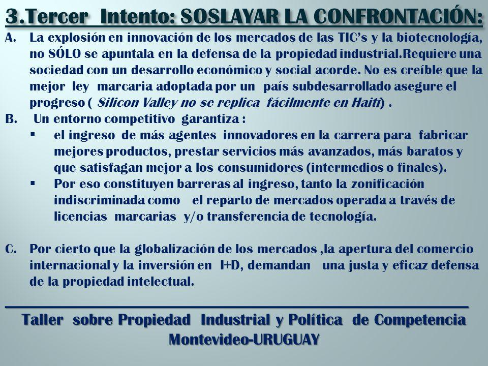 _________________________________________________________ Taller sobre Propiedad Industrial y Política de Competencia Montevideo-URUGUAY 3.Tercer Intento: SOSLAYAR LA CONFRONTACIÓN: A.La explosión en innovación de los mercados de las TICs y la biotecnología, no SÓLO se apuntala en la defensa de la propiedad industrial.Requiere una sociedad con un desarrollo económico y social acorde.