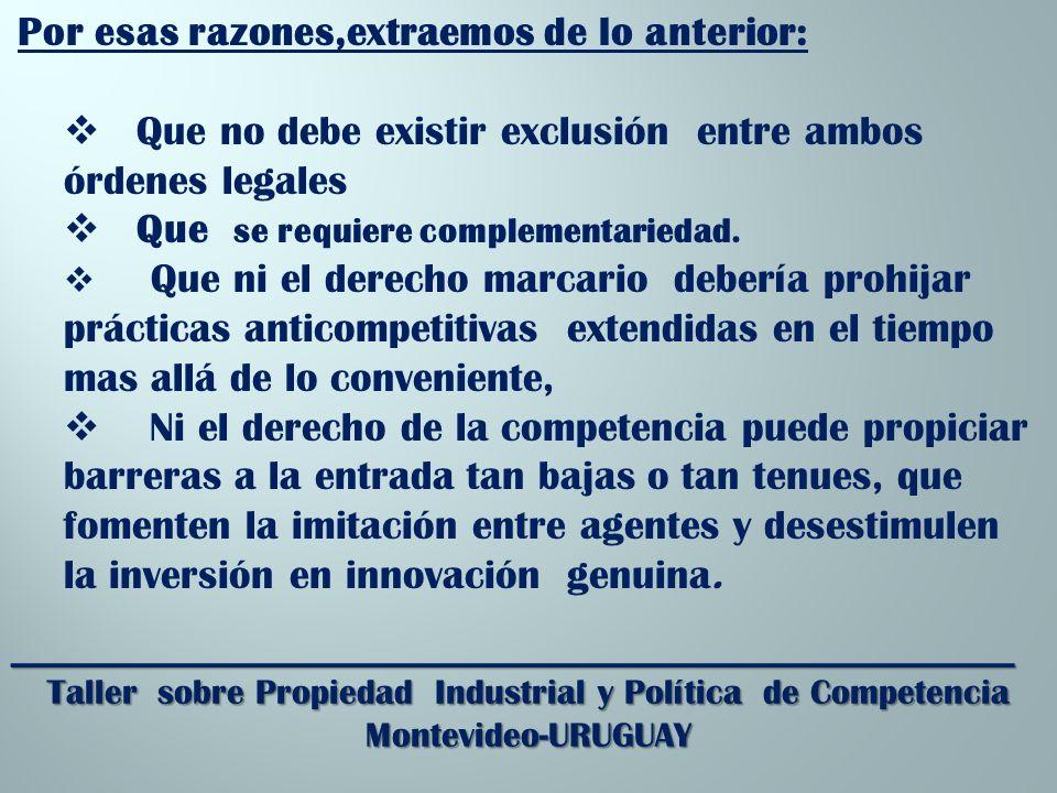_________________________________________________________ Taller sobre Propiedad Industrial y Política de Competencia Montevideo-URUGUAY Por esas razones,extraemos de lo anterior: Que no debe existir exclusión entre ambos órdenes legales Que se requiere complementariedad.