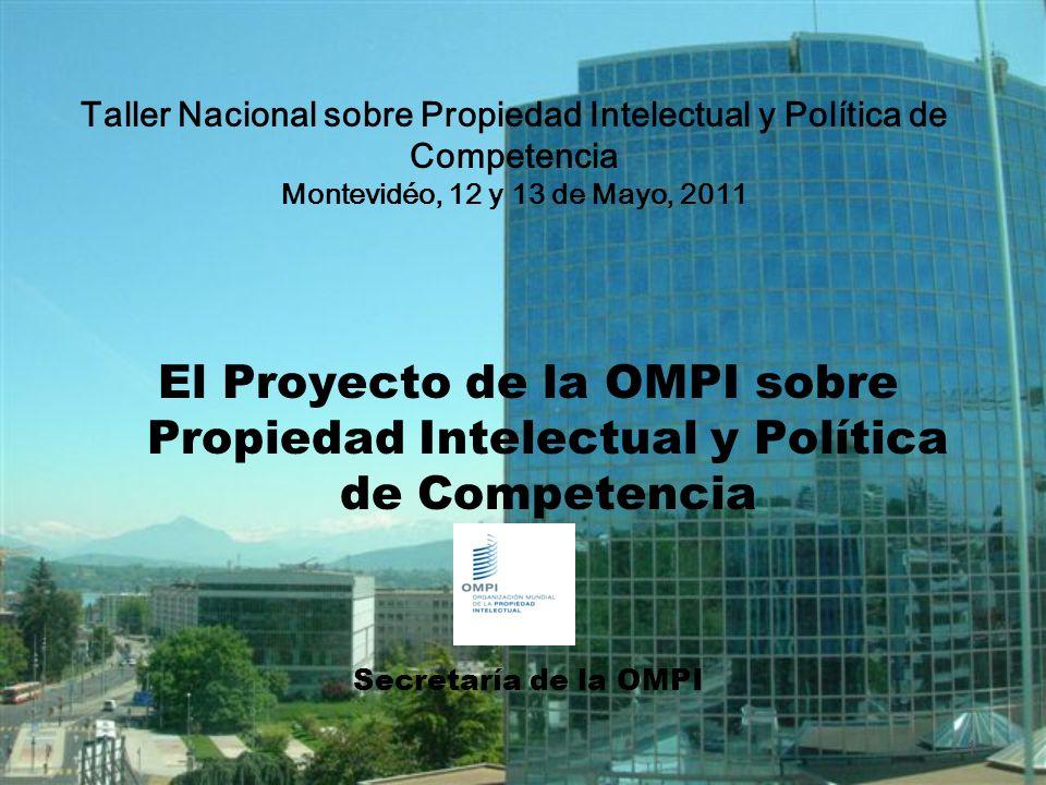 1 El Proyecto de la OMPI sobre Propiedad Intelectual y Política de Competencia Secretaría de la OMPI Taller Nacional sobre Propiedad Intelectual y Política de Competencia Montevidéo, 12 y 13 de Mayo, 2011