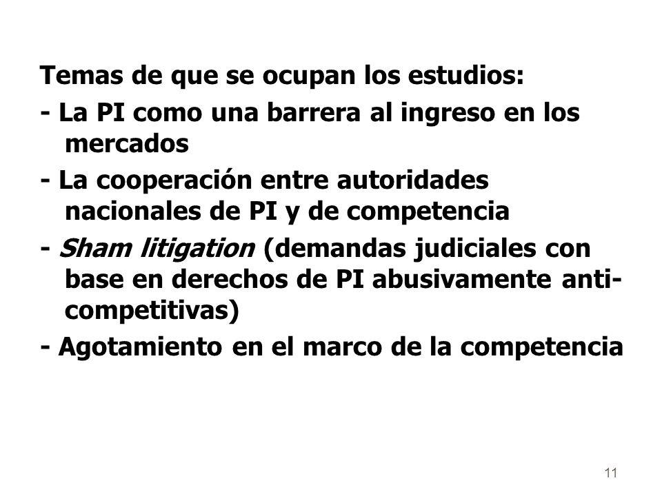 11 Temas de que se ocupan los estudios: - La PI como una barrera al ingreso en los mercados - La cooperación entre autoridades nacionales de PI y de competencia - Sham litigation (demandas judiciales con base en derechos de PI abusivamente anti- competitivas) - Agotamiento en el marco de la competencia