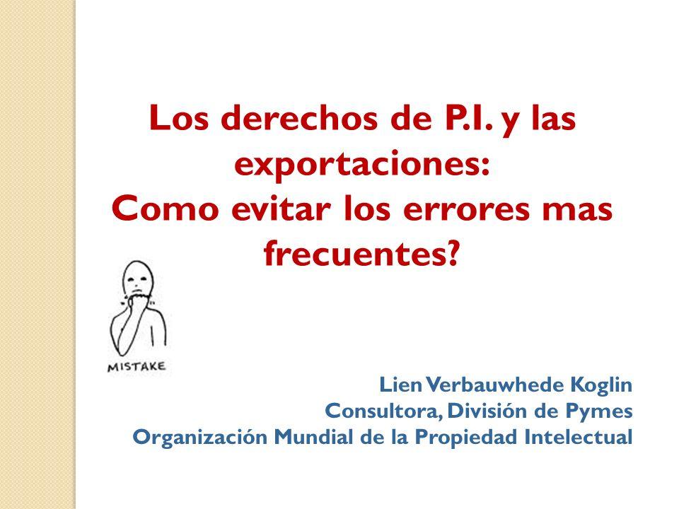 Los derechos de P.I. y las exportaciones: Como evitar los errores mas frecuentes? Lien Verbauwhede Koglin Consultora, División de Pymes Organización M