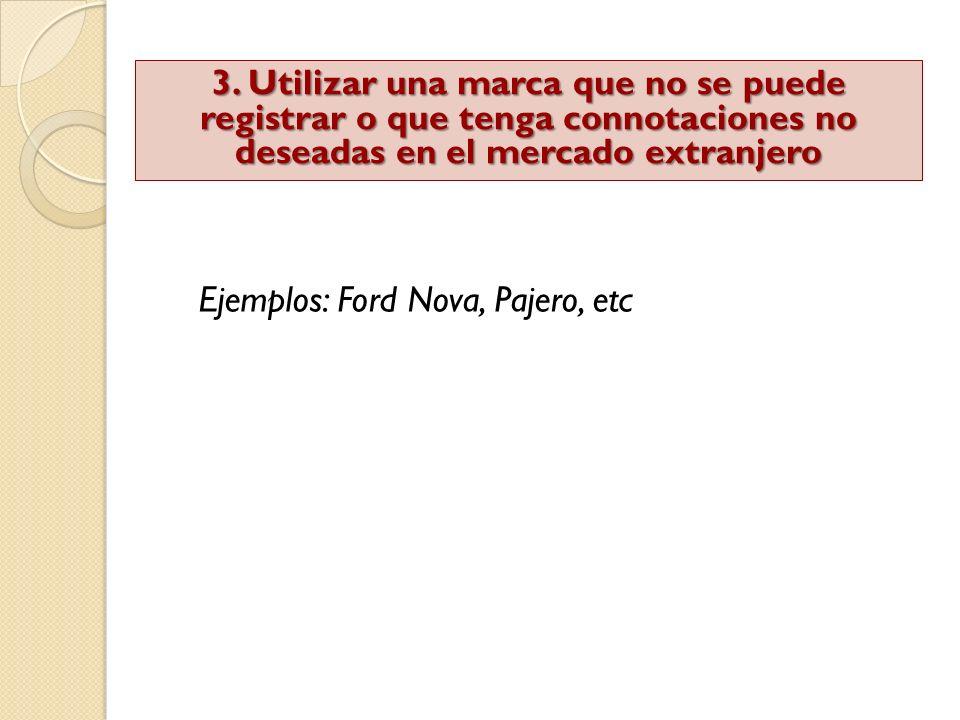 Ejemplos: Ford Nova, Pajero, etc 3. Utilizar una marca que no se puede registrar o que tenga connotaciones no deseadas en el mercado extranjero