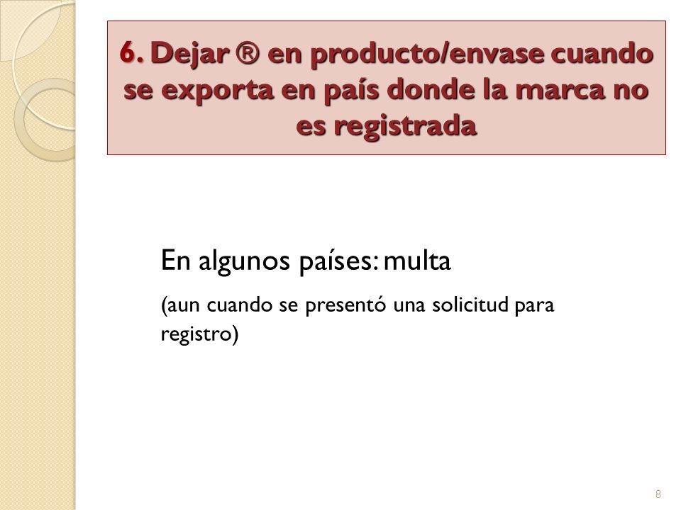8 En algunos países: multa (aun cuando se presentó una solicitud para registro) 6. Dejar ® en producto/envase cuando se exporta en país donde la marca