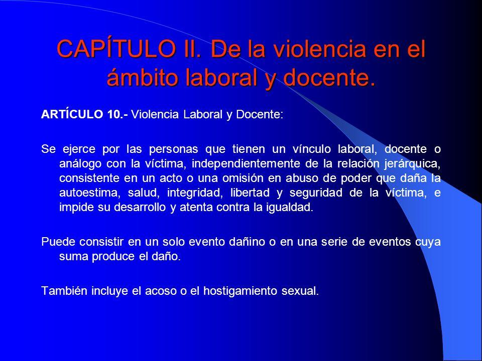 CAPÍTULO II. De la violencia en el ámbito laboral y docente. ARTÍCULO 10.- Violencia Laboral y Docente: Se ejerce por las personas que tienen un víncu