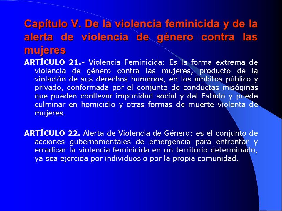 Capítulo V. De la violencia feminicida y de la alerta de violencia de género contra las mujeres ARTÍCULO 21.- Violencia Feminicida: Es la forma extrem