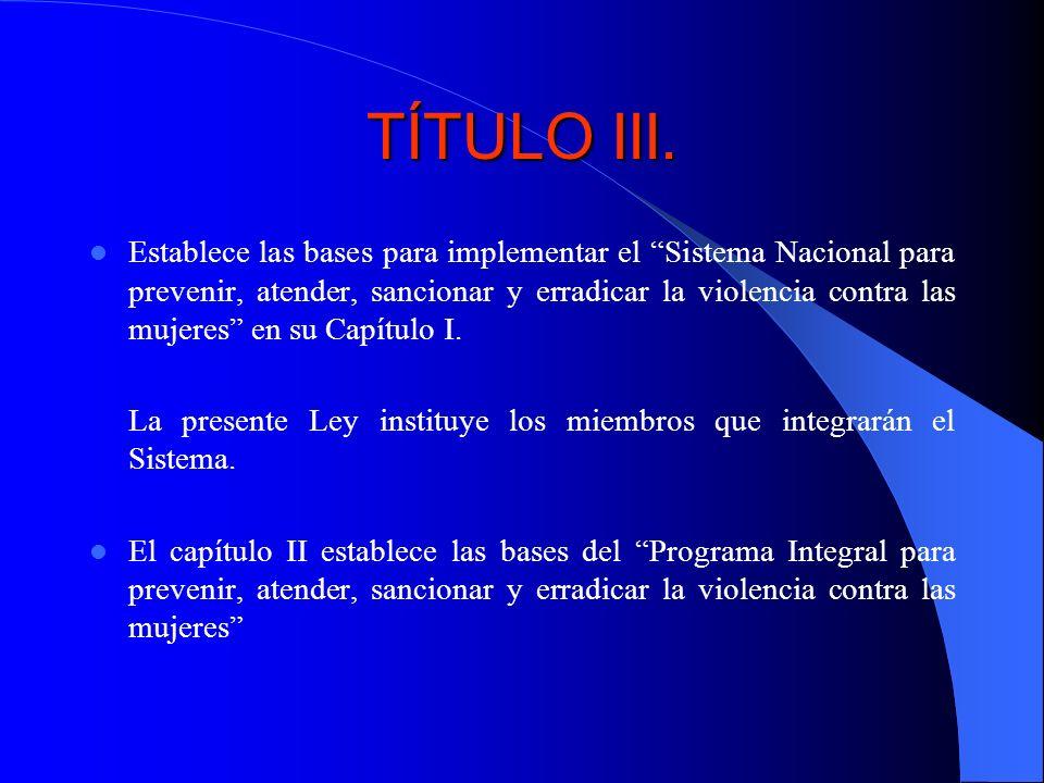 TÍTULO III. Establece las bases para implementar el Sistema Nacional para prevenir, atender, sancionar y erradicar la violencia contra las mujeres en