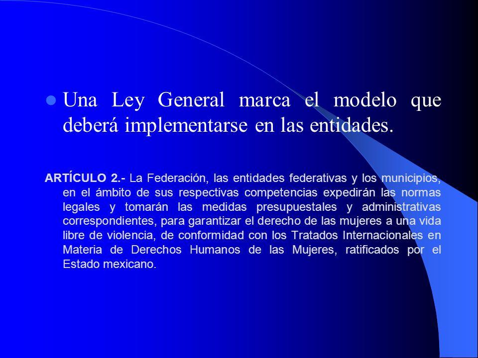 Una Ley General marca el modelo que deberá implementarse en las entidades. ARTÍCULO 2.- La Federación, las entidades federativas y los municipios, en