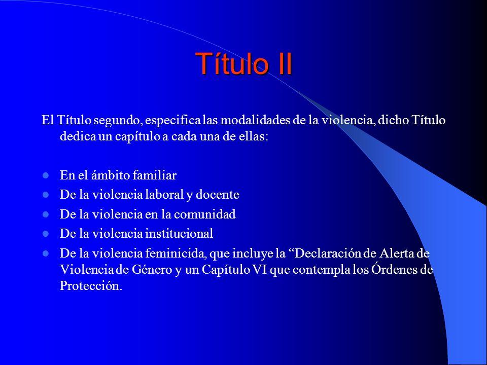 Título II El Título segundo, especifica las modalidades de la violencia, dicho Título dedica un capítulo a cada una de ellas: En el ámbito familiar De