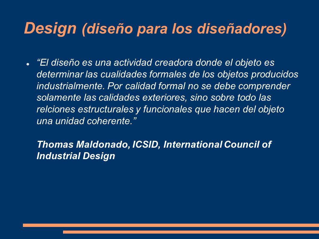 Design (diseño para los diseñadores) El diseño es una actividad creadora donde el objeto es determinar las cualidades formales de los objetos producid