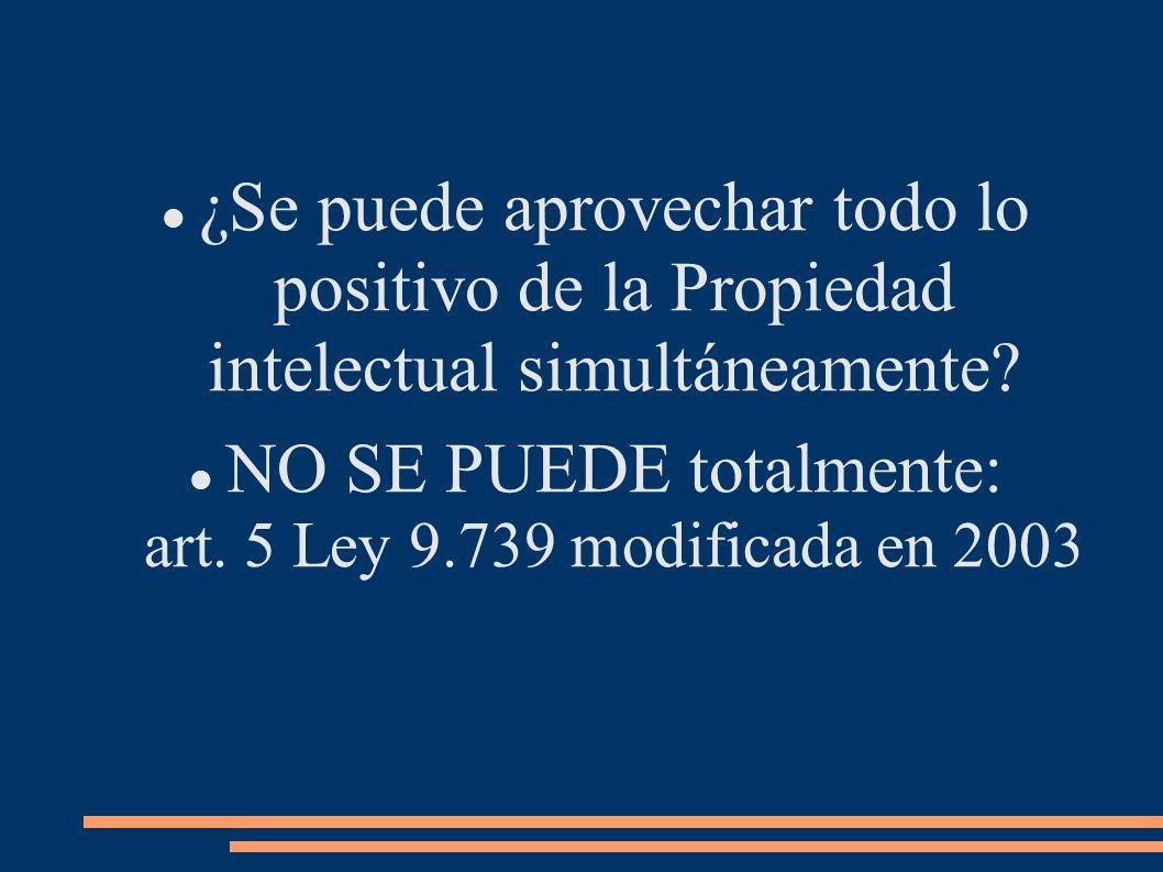 ¿Se puede aprovechar todo lo positivo de la Propiedad intelectual simultáneamente? NO SE PUEDE totalmente: art. 5 Ley 9.739 modificada en 2003