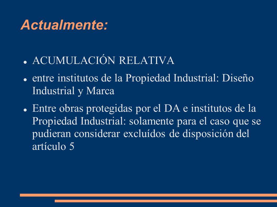 Actualmente: ACUMULACIÓN RELATIVA entre institutos de la Propiedad Industrial: Diseño Industrial y Marca Entre obras protegidas por el DA e institutos