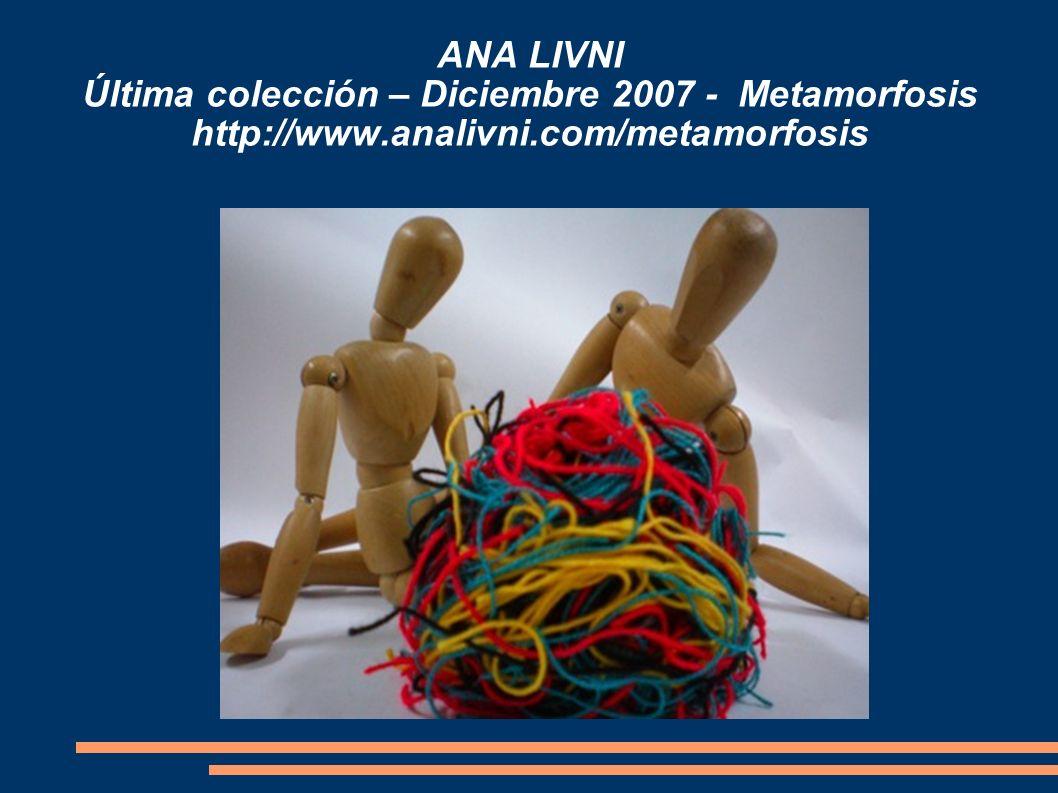 ANA LIVNI Última colección – Diciembre 2007 - Metamorfosis http://www.analivni.com/metamorfosis