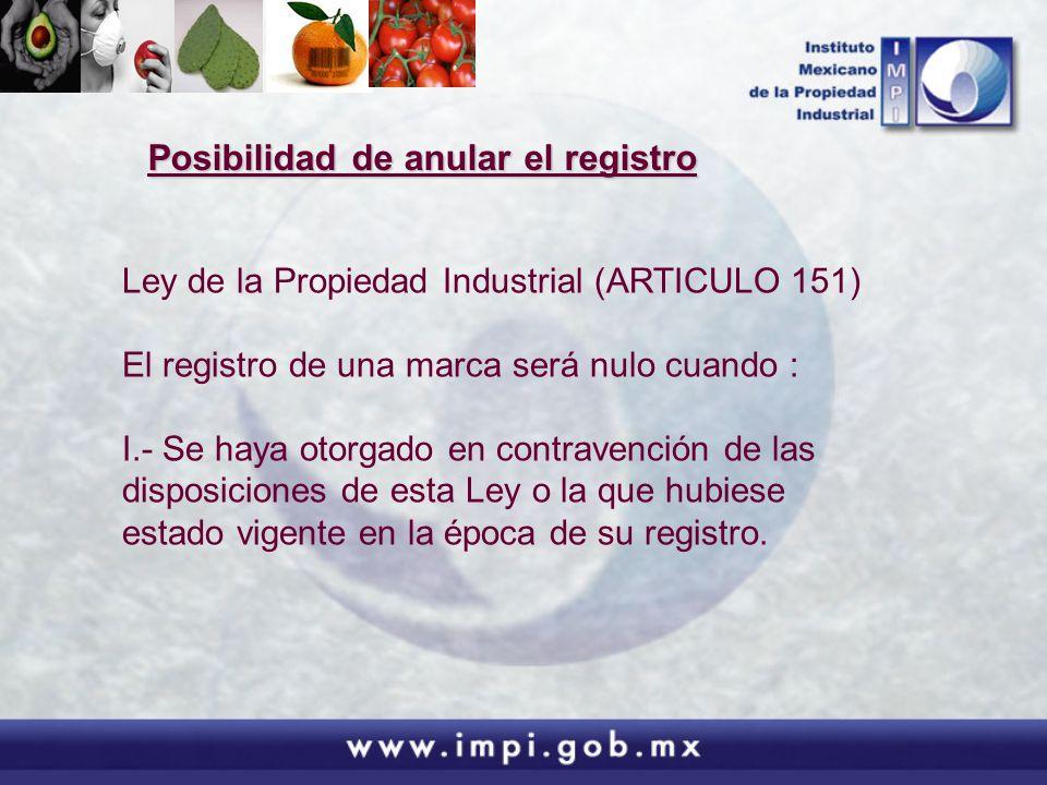Posibilidad de anular el registro Ley de la Propiedad Industrial (ARTICULO 151) El registro de una marca será nulo cuando : I.- Se haya otorgado en co