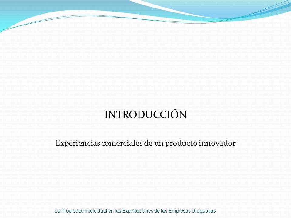 INTRODUCCIÓN Experiencias comerciales de un producto innovador La Propiedad Intelectual en las Exportaciones de las Empresas Uruguayas