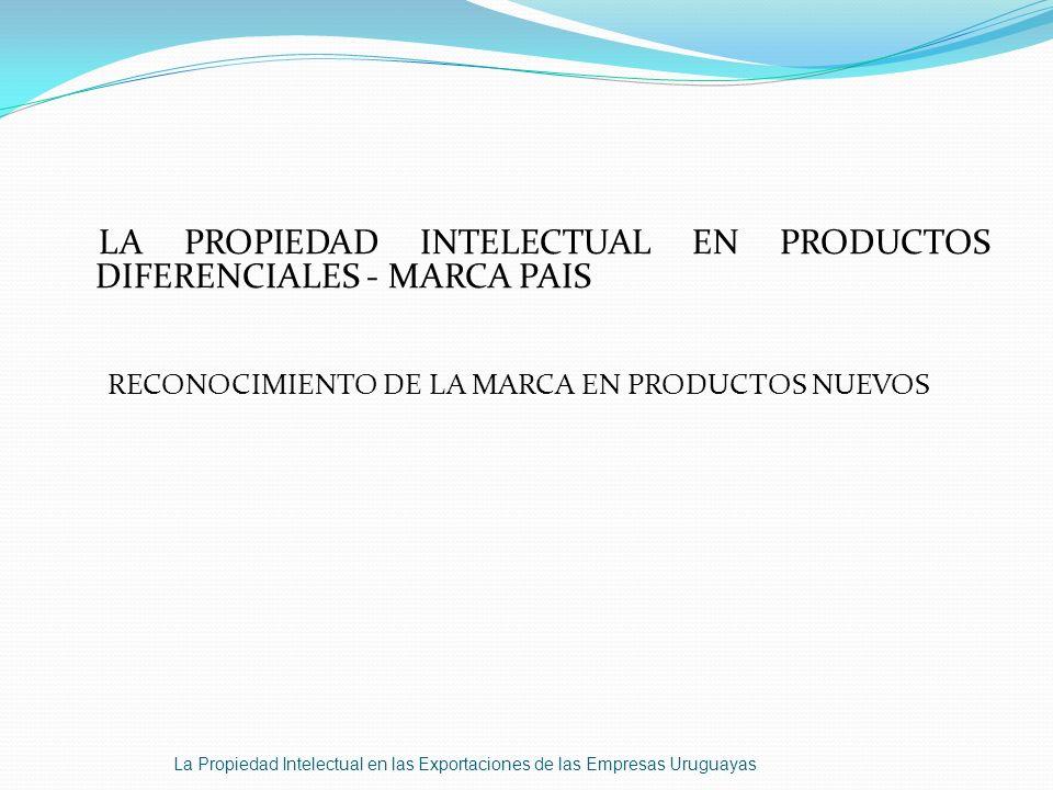 LA PROPIEDAD INTELECTUAL EN PRODUCTOS DIFERENCIALES - MARCA PAIS RECONOCIMIENTO DE LA MARCA EN PRODUCTOS NUEVOS La Propiedad Intelectual en las Export