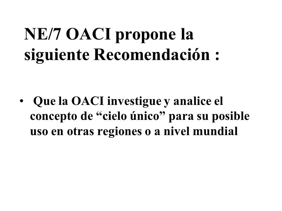 NE/7 OACI propone la siguiente Recomendación : Que la OACI investigue y analice el concepto de cielo único para su posible uso en otras regiones o a n