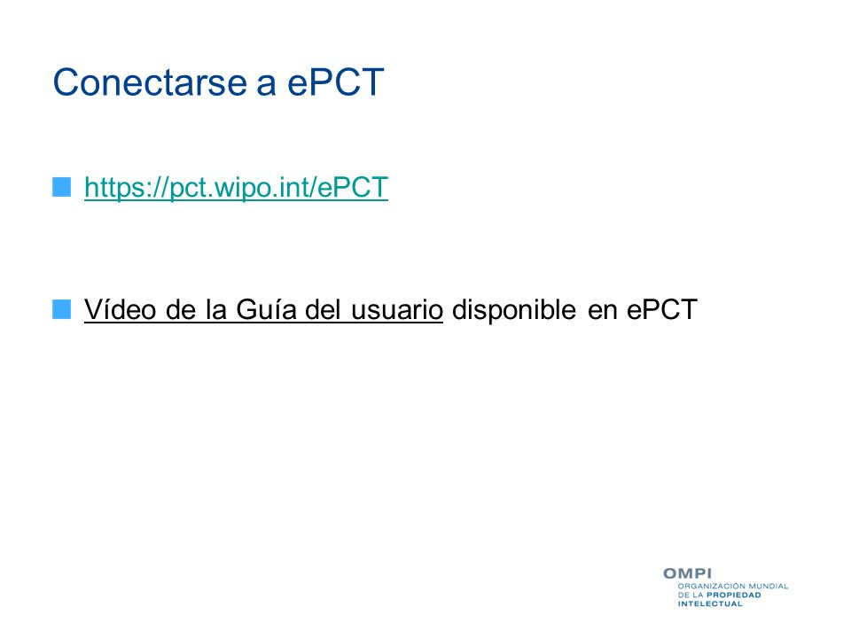 Conectarse a ePCT https://pct.wipo.int/ePCT Vídeo de la Guía del usuario disponible en ePCT